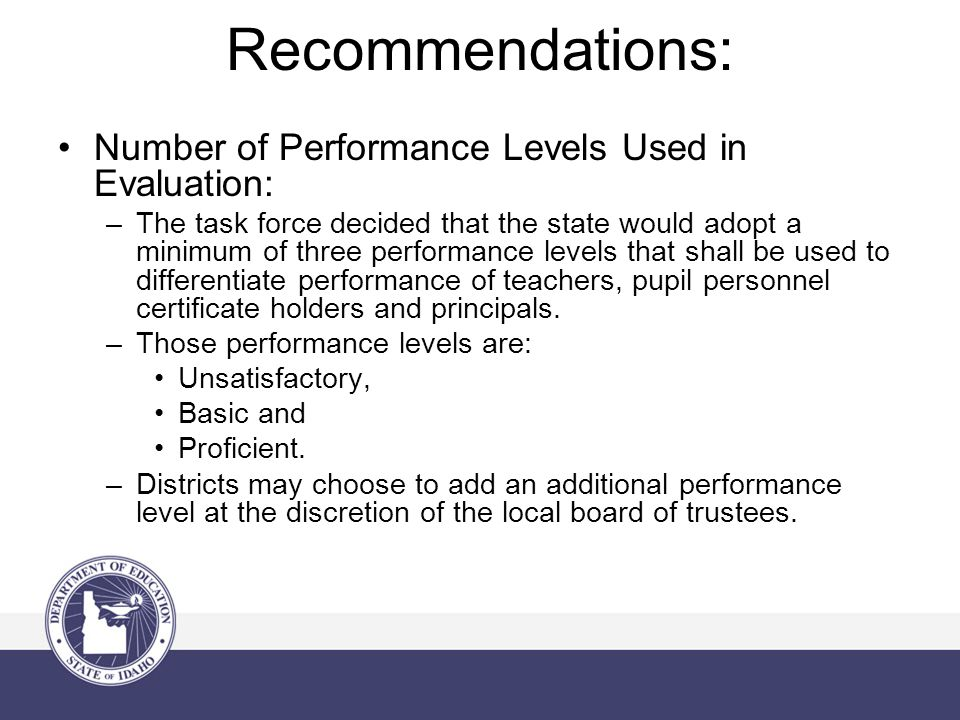 Recommendations: Number of Performance Levels Used in Evaluation: –The task force decided that the state would adopt a minimum of three performance le