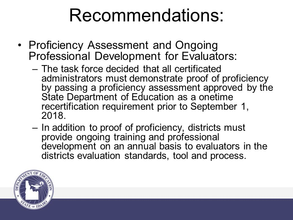 Recommendations: Proficiency Assessment and Ongoing Professional Development for Evaluators: –The task force decided that all certificated administrat