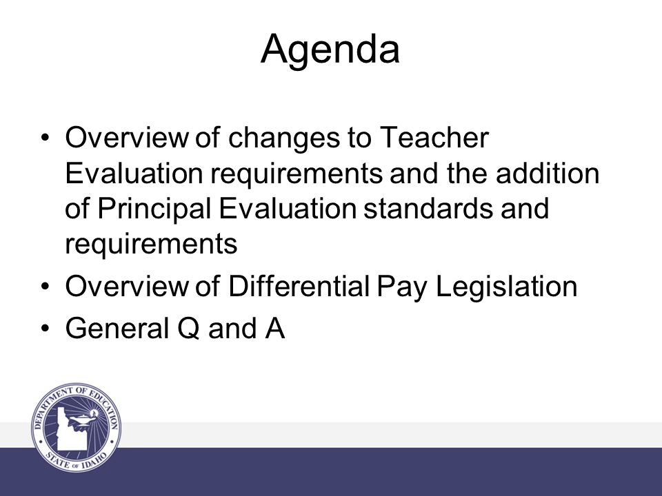 Agenda Overview of changes to Teacher Evaluation requirements and the addition of Principal Evaluation standards and requirements Overview of Differential Pay Legislation General Q and A