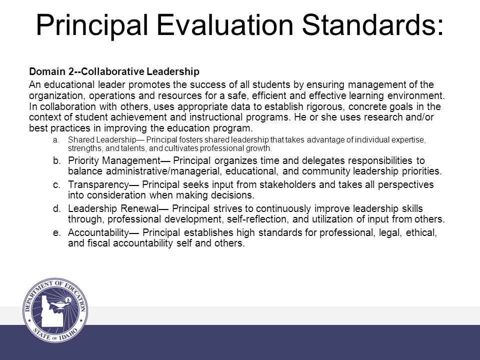 Principal Evaluation Standards: Domain 2--Collaborative Leadership An educational leader promotes the success of all students by ensuring management of the organization, operations and resources for a safe, efficient and effective learning environment.