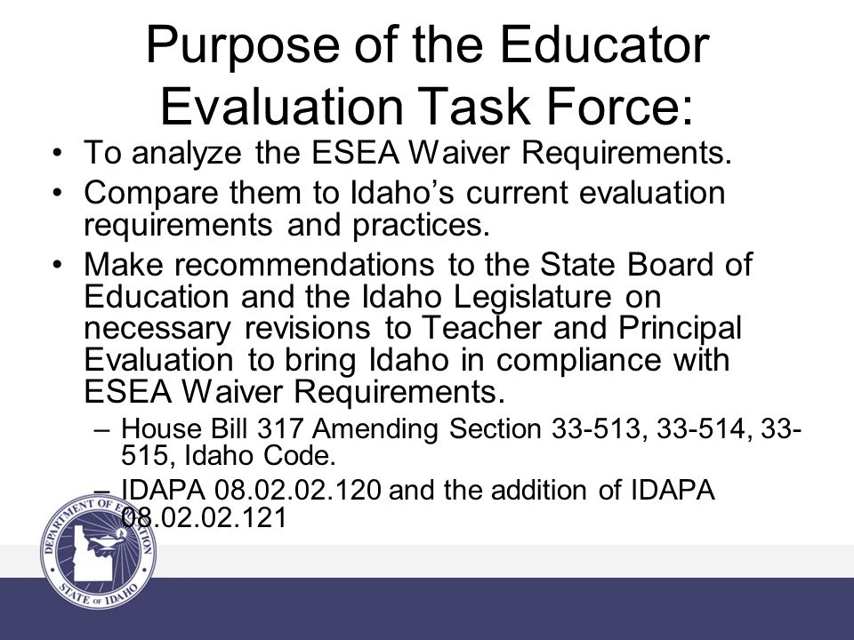 Purpose of the Educator Evaluation Task Force: To analyze the ESEA Waiver Requirements. Compare them to Idaho's current evaluation requirements and pr