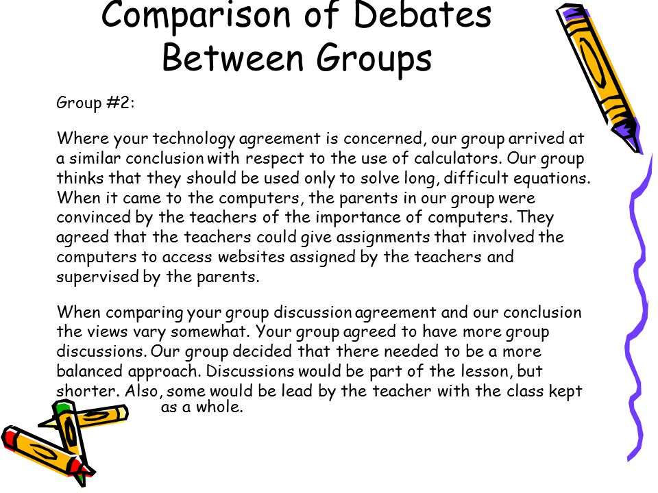 Comparison of Debates Between Groups Group #2: Where your technology agreement is concerned, our group arrived at a similar conclusion with respect to the use of calculators.
