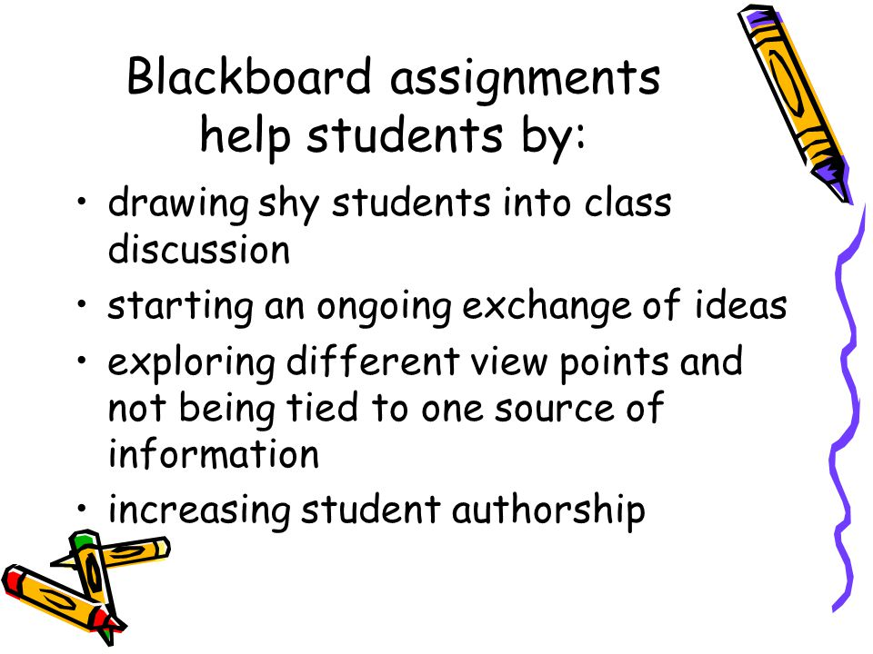 Blackboard assignments help students by: drawing shy students into class discussion starting an ongoing exchange of ideas exploring different view points and not being tied to one source of information increasing student authorship