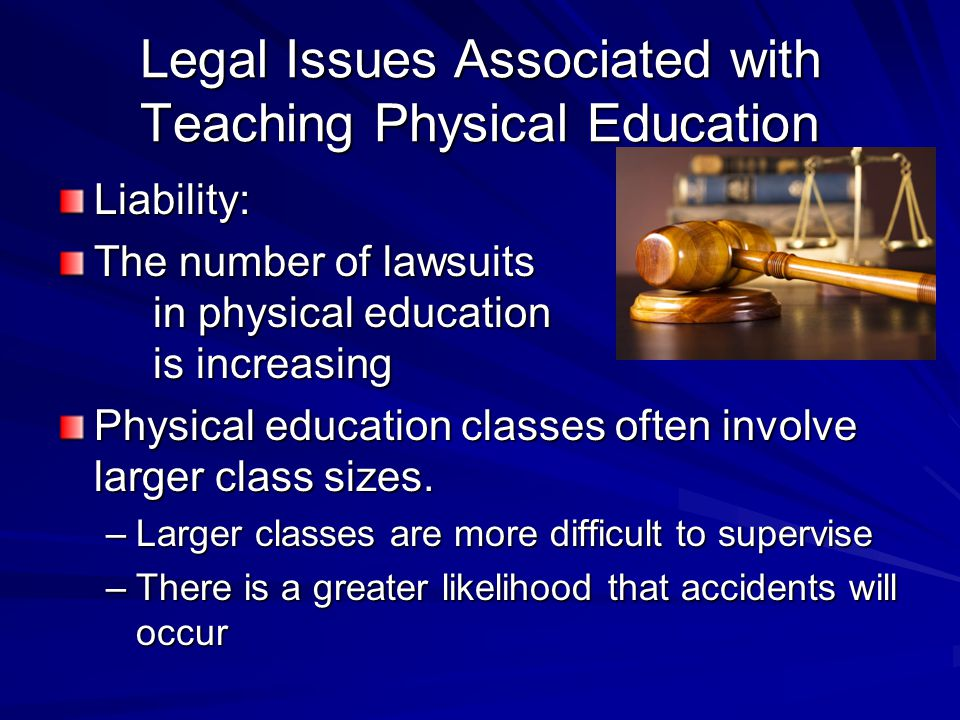 Legal Issues Associated with Teaching Physical Education Liability: The number of lawsuits in physical education is increasing Physical education clas