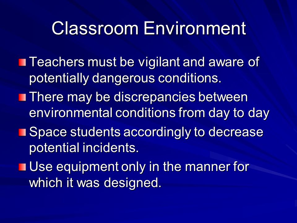 Classroom Environment Teachers must be vigilant and aware of potentially dangerous conditions. There may be discrepancies between environmental condit