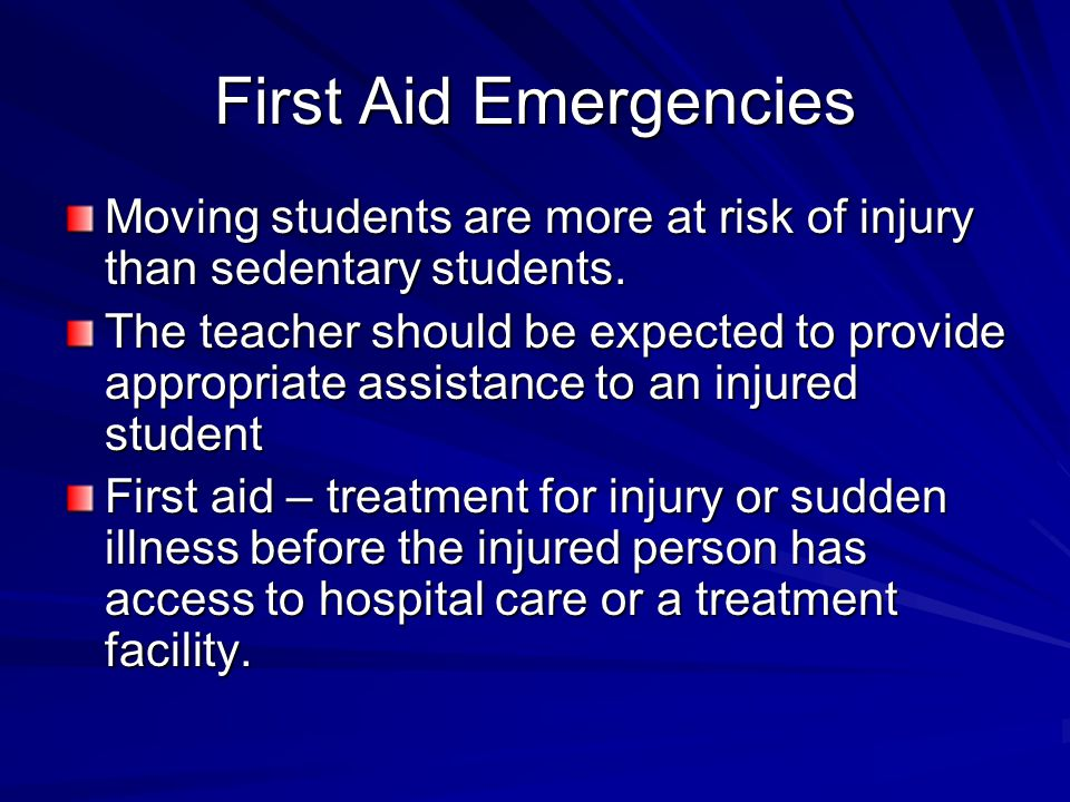 First Aid Emergencies Moving students are more at risk of injury than sedentary students. The teacher should be expected to provide appropriate assist