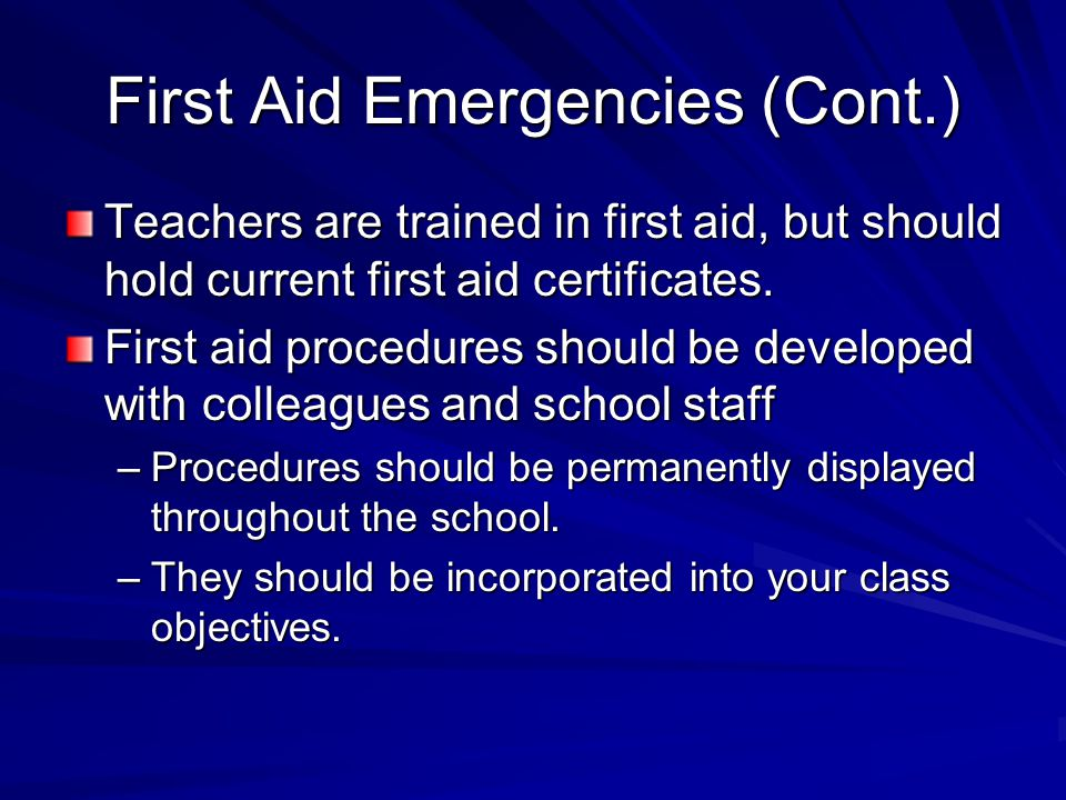First Aid Emergencies (Cont.) Teachers are trained in first aid, but should hold current first aid certificates. First aid procedures should be develo