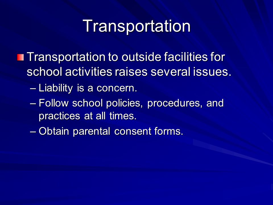 Transportation Transportation to outside facilities for school activities raises several issues. –Liability is a concern. –Follow school policies, pro