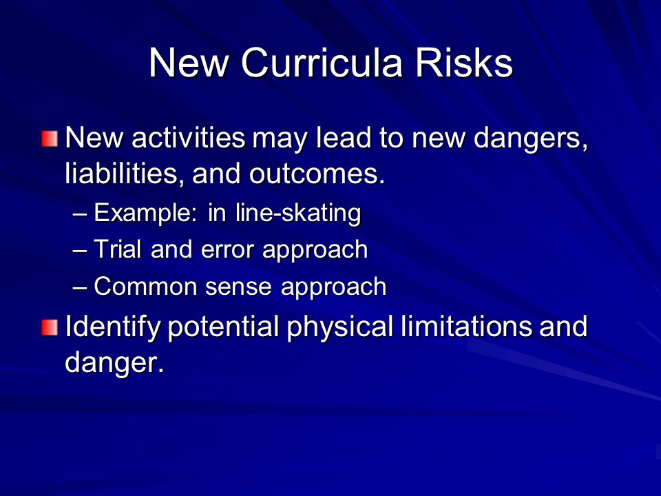 New Curricula Risks New activities may lead to new dangers, liabilities, and outcomes. –Example: in line-skating –Trial and error approach –Common sen