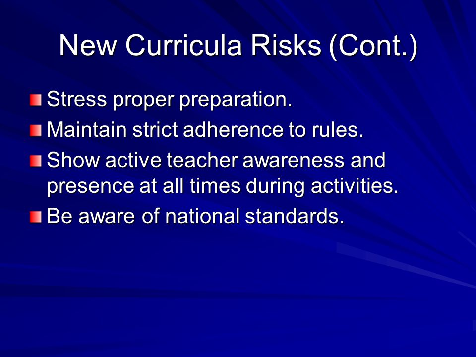 New Curricula Risks (Cont.) Stress proper preparation. Maintain strict adherence to rules. Show active teacher awareness and presence at all times dur