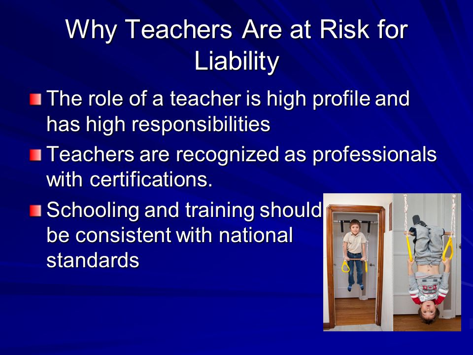 Why Teachers Are at Risk for Liability The role of a teacher is high profile and has high responsibilities Teachers are recognized as professionals with certifications.