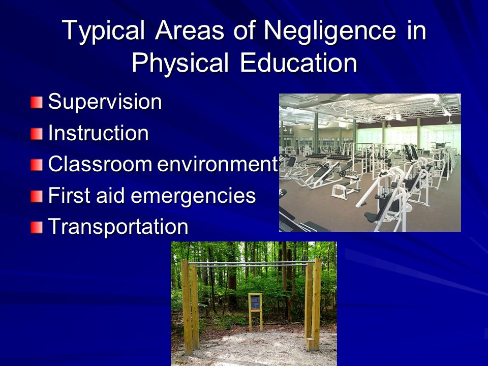 Typical Areas of Negligence in Physical Education SupervisionInstruction Classroom environment First aid emergencies Transportation