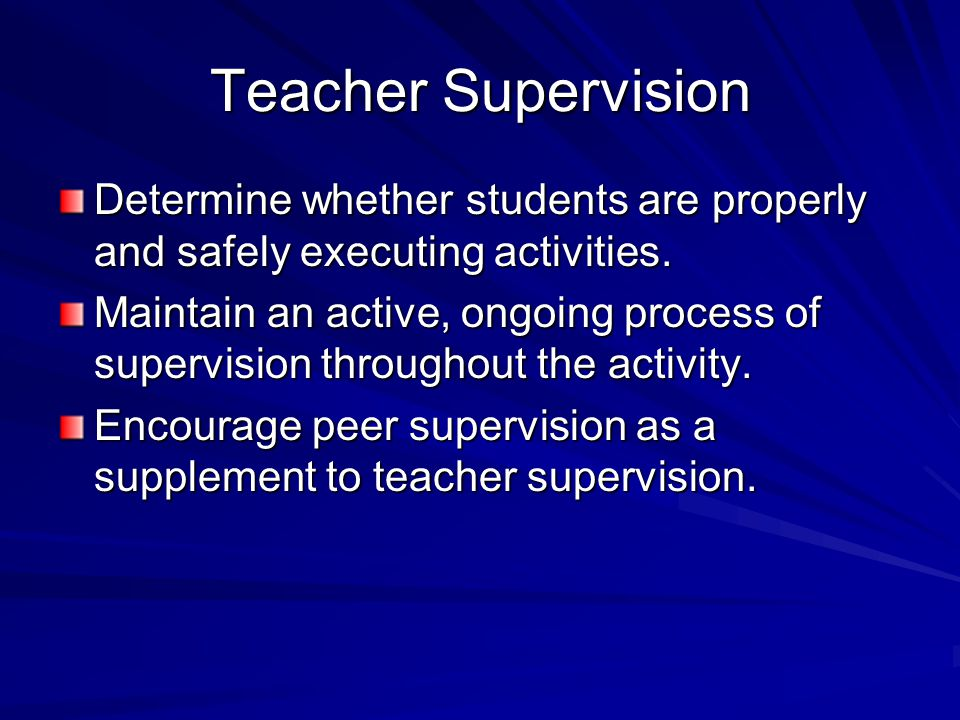 Teacher Supervision Determine whether students are properly and safely executing activities. Maintain an active, ongoing process of supervision throug