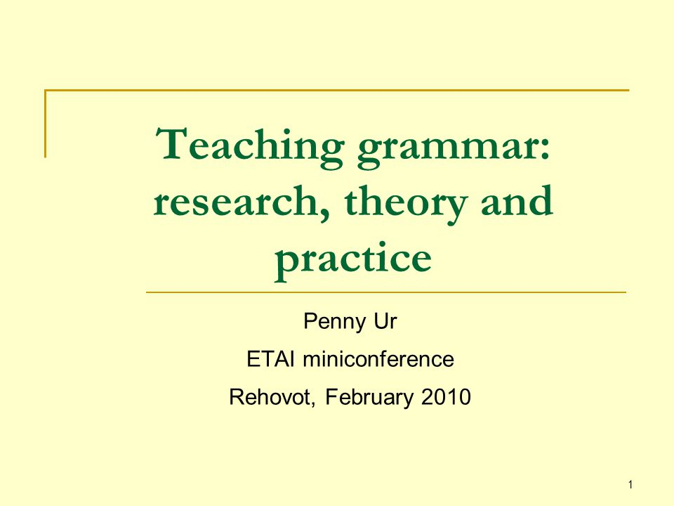 1 Teaching grammar: research, theory and practice Penny Ur ETAI miniconference Rehovot, February 2010