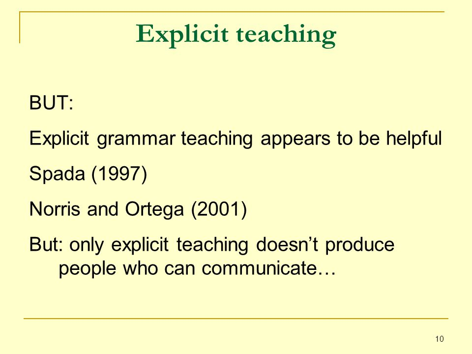 10 Explicit teaching BUT: Explicit grammar teaching appears to be helpful Spada (1997) Norris and Ortega (2001) But: only explicit teaching doesn't produce people who can communicate…