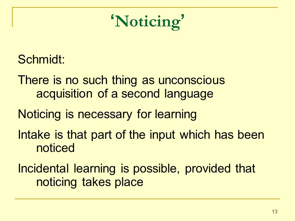 13 ' Noticing ' Schmidt: There is no such thing as unconscious acquisition of a second language Noticing is necessary for learning Intake is that part of the input which has been noticed Incidental learning is possible, provided that noticing takes place