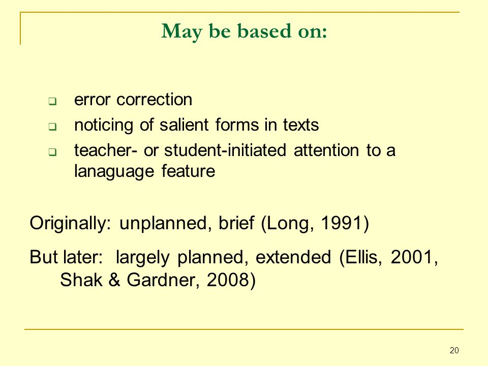 20 May be based on:  error correction  noticing of salient forms in texts  teacher- or student-initiated attention to a lanaguage feature Originally: unplanned, brief (Long, 1991) But later: largely planned, extended (Ellis, 2001, Shak & Gardner, 2008)