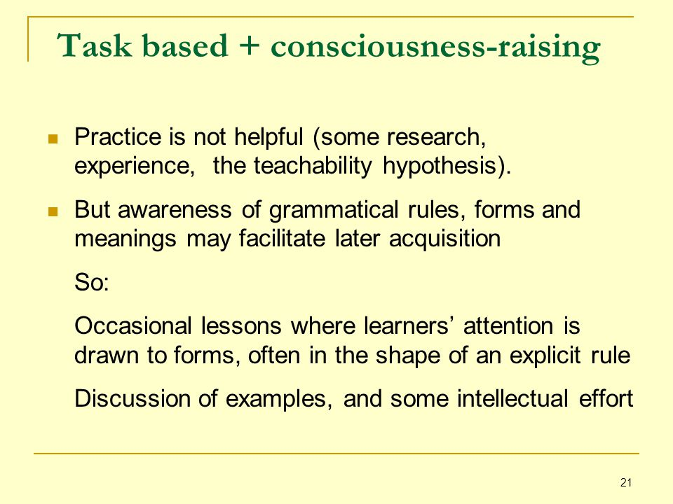 21 Task based + consciousness-raising Practice is not helpful (some research, experience, the teachability hypothesis).