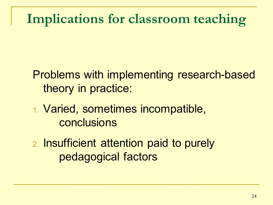 24 Implications for classroom teaching Problems with implementing research-based theory in practice: 1.