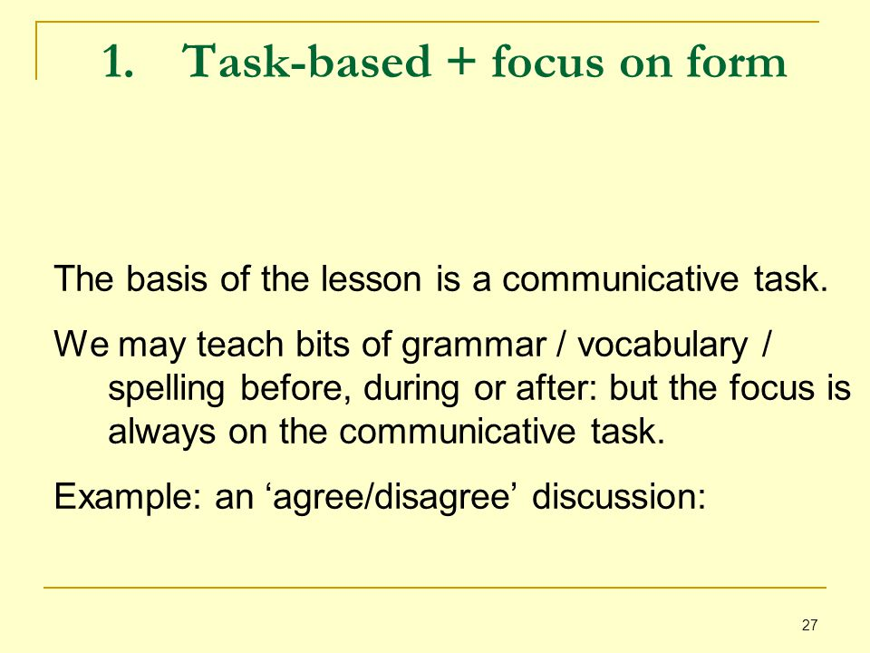 27 1.Task-based + focus on form The basis of the lesson is a communicative task.