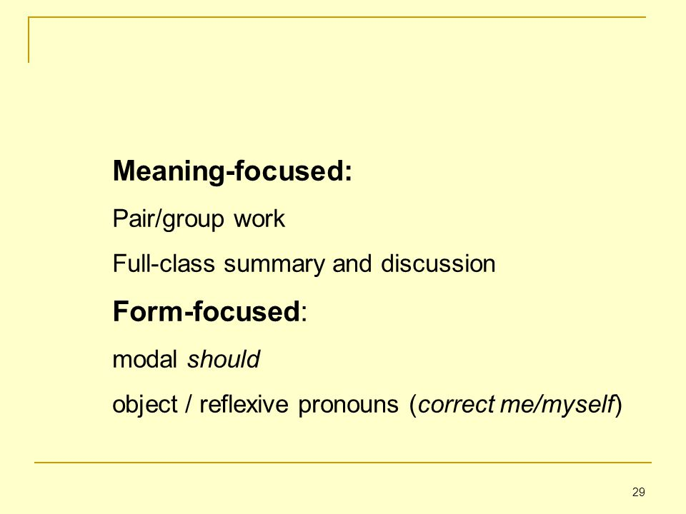 29 Meaning-focused: Pair/group work Full-class summary and discussion Form-focused: modal should object / reflexive pronouns (correct me/myself)