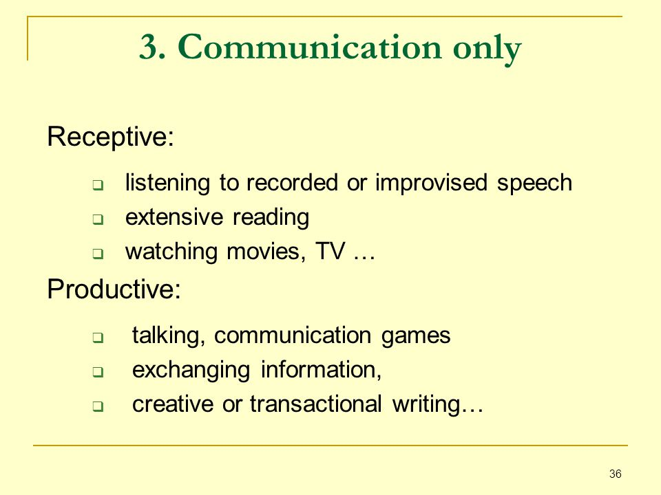 36 3. Communication only Receptive:  listening to recorded or improvised speech  extensive reading  watching movies, TV … Productive:  talking, co