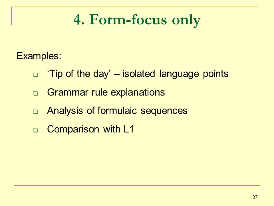 37 4. Form-focus only Examples:  'Tip of the day' – isolated language points  Grammar rule explanations  Analysis of formulaic sequences  Comparis