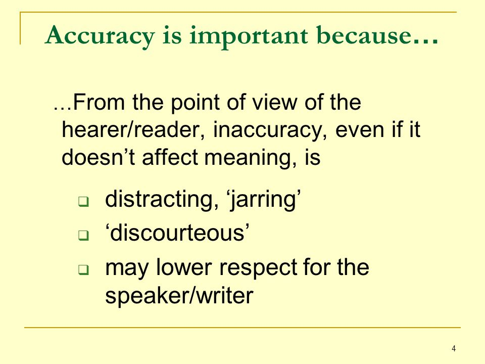 4 Accuracy is important because … … From the point of view of the hearer/reader, inaccuracy, even if it doesn't affect meaning, is  distracting, 'jarring'  'discourteous'  may lower respect for the speaker/writer