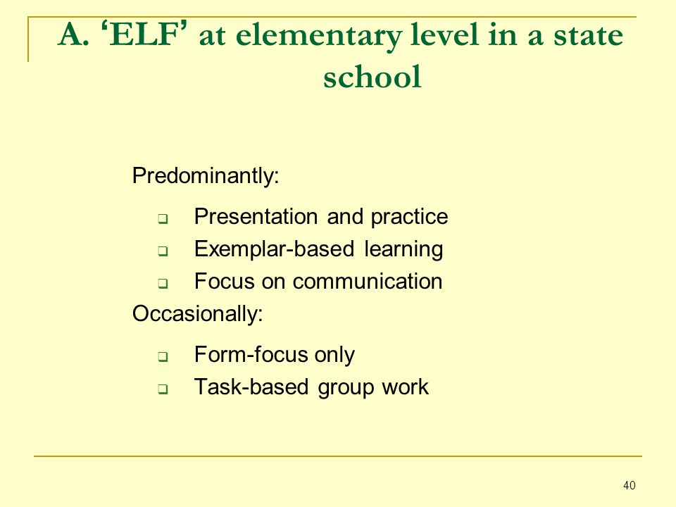 40 A. ' ELF ' at elementary level in a state school Predominantly:  Presentation and practice  Exemplar-based learning  Focus on communication Occa