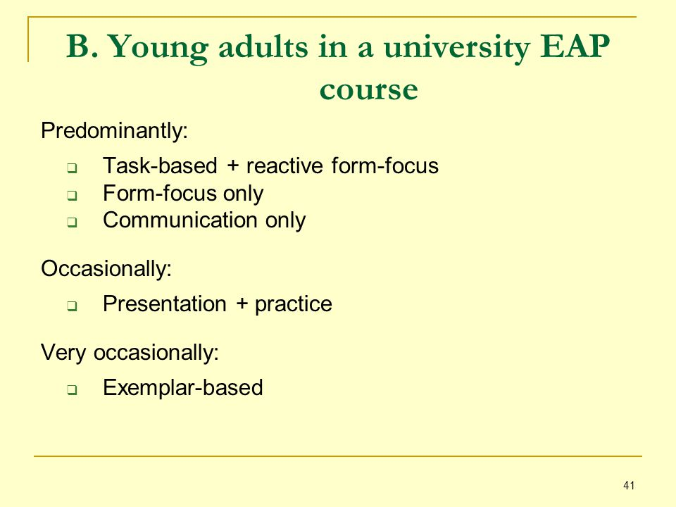 41 B. Young adults in a university EAP course Predominantly:  Task-based + reactive form-focus  Form-focus only  Communication only Occasionally: 