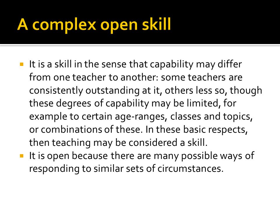  It is a skill in the sense that capability may differ from one teacher to another: some teachers are consistently outstanding at it, others less so, though these degrees of capability may be limited, for example to certain age-ranges, classes and topics, or combinations of these.