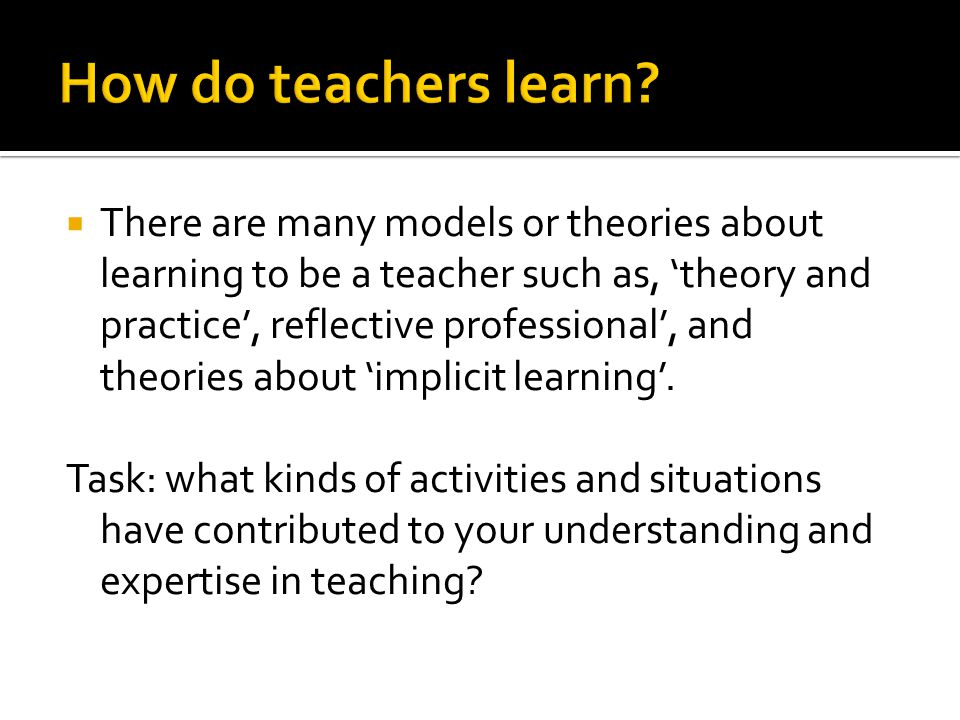  There are many models or theories about learning to be a teacher such as, 'theory and practice', reflective professional', and theories about 'implicit learning'.