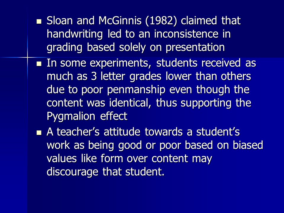 Sloan and McGinnis (1982) claimed that handwriting led to an inconsistence in grading based solely on presentation Sloan and McGinnis (1982) claimed that handwriting led to an inconsistence in grading based solely on presentation In some experiments, students received as much as 3 letter grades lower than others due to poor penmanship even though the content was identical, thus supporting the Pygmalion effect In some experiments, students received as much as 3 letter grades lower than others due to poor penmanship even though the content was identical, thus supporting the Pygmalion effect A teacher's attitude towards a student's work as being good or poor based on biased values like form over content may discourage that student.