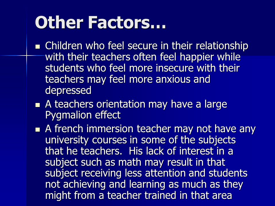 Children who feel secure in their relationship with their teachers often feel happier while students who feel more insecure with their teachers may feel more anxious and depressed Children who feel secure in their relationship with their teachers often feel happier while students who feel more insecure with their teachers may feel more anxious and depressed A teachers orientation may have a large Pygmalion effect A teachers orientation may have a large Pygmalion effect A french immersion teacher may not have any university courses in some of the subjects that he teachers.