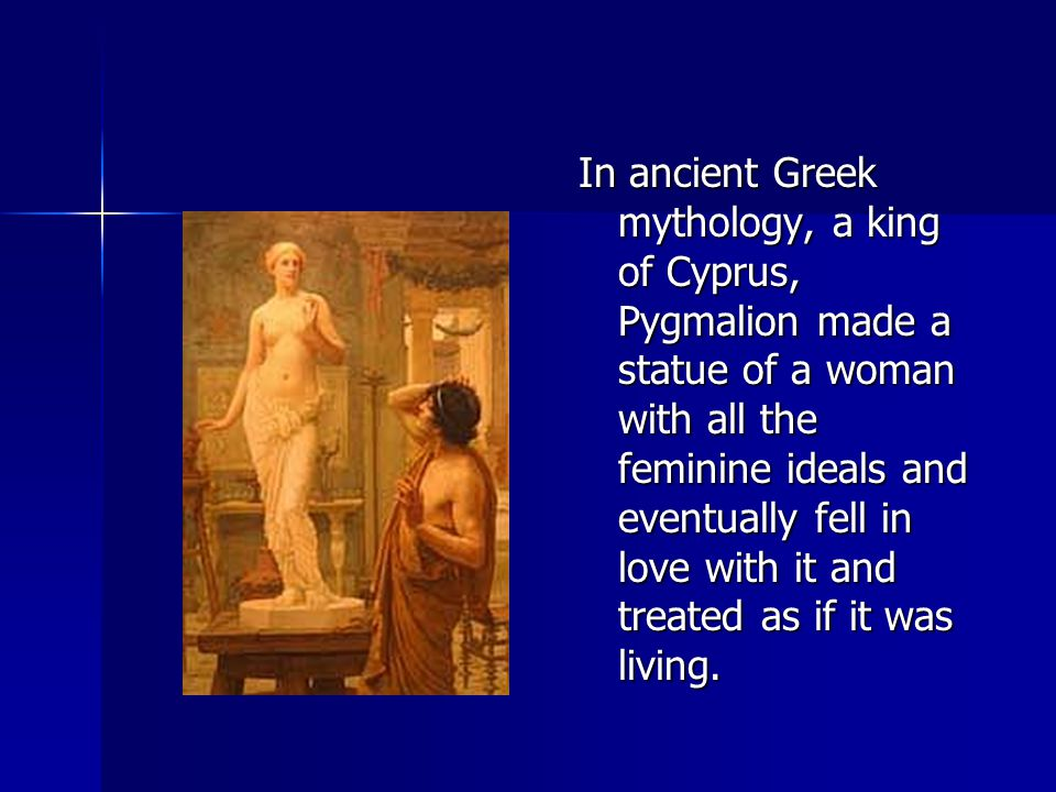In ancient Greek mythology, a king of Cyprus, Pygmalion made a statue of a woman with all the feminine ideals and eventually fell in love with it and treated as if it was living.