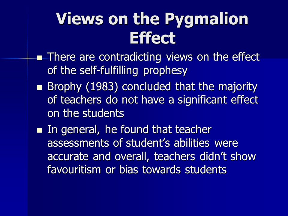Views on the Pygmalion Effect There are contradicting views on the effect of the self-fulfilling prophesy There are contradicting views on the effect of the self-fulfilling prophesy Brophy (1983) concluded that the majority of teachers do not have a significant effect on the students Brophy (1983) concluded that the majority of teachers do not have a significant effect on the students In general, he found that teacher assessments of student's abilities were accurate and overall, teachers didn't show favouritism or bias towards students In general, he found that teacher assessments of student's abilities were accurate and overall, teachers didn't show favouritism or bias towards students