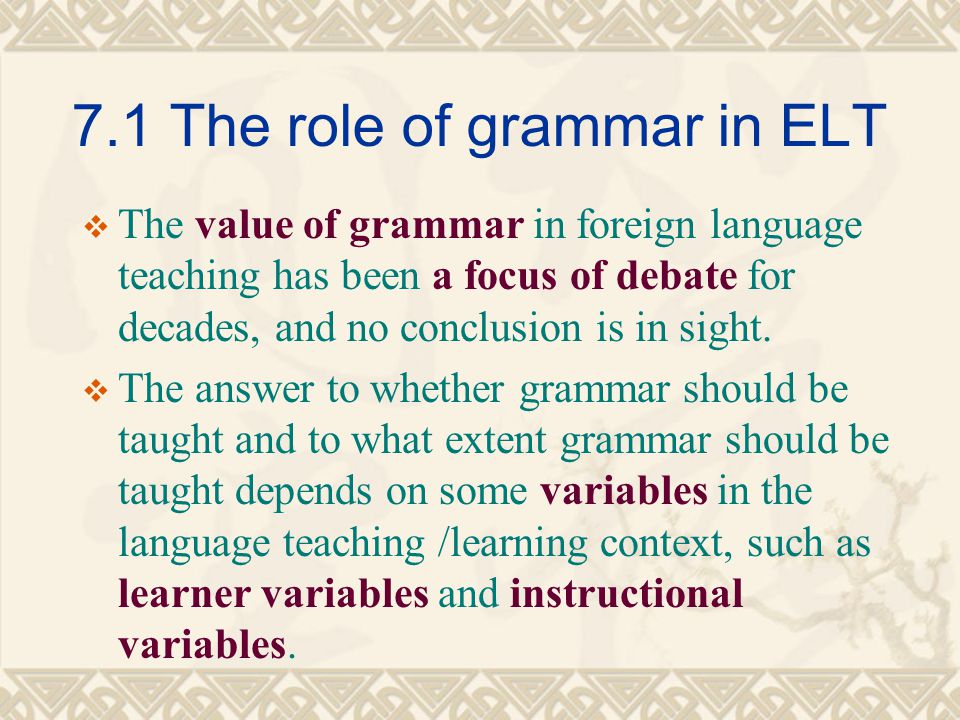 7.1 The role of grammar in ELT  The value of grammar in foreign language teaching has been a focus of debate for decades, and no conclusion is in sig