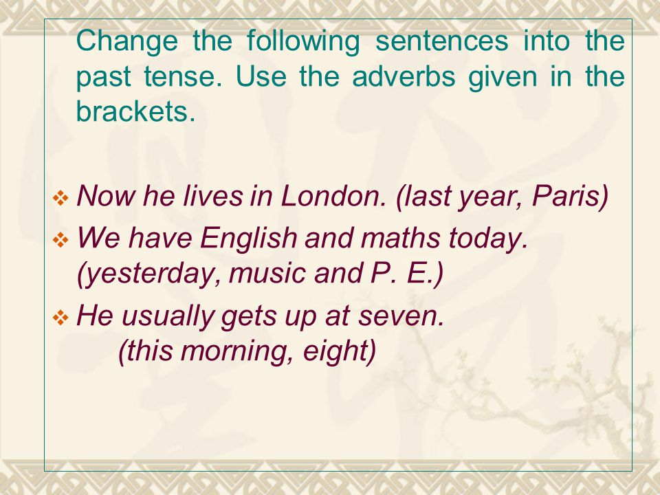 Change the following sentences into the past tense. Use the adverbs given in the brackets.  Now he lives in London. (last year, Paris)  We have Engl