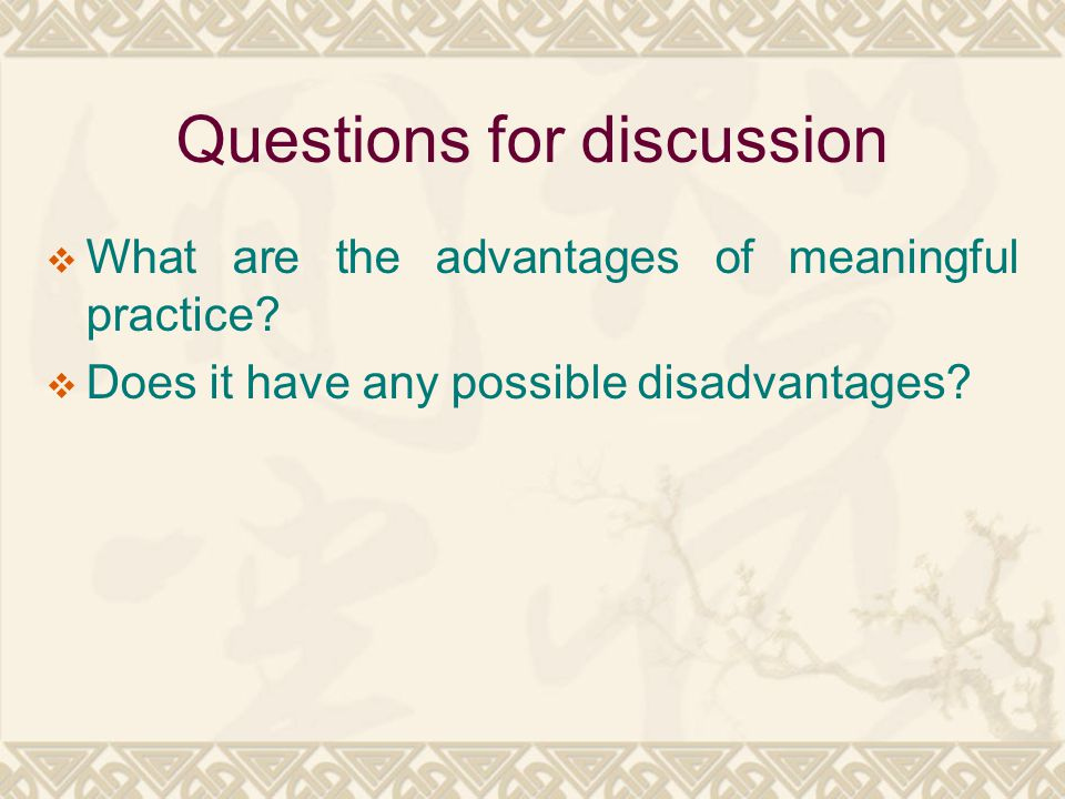 Questions for discussion  What are the advantages of meaningful practice?  Does it have any possible disadvantages?