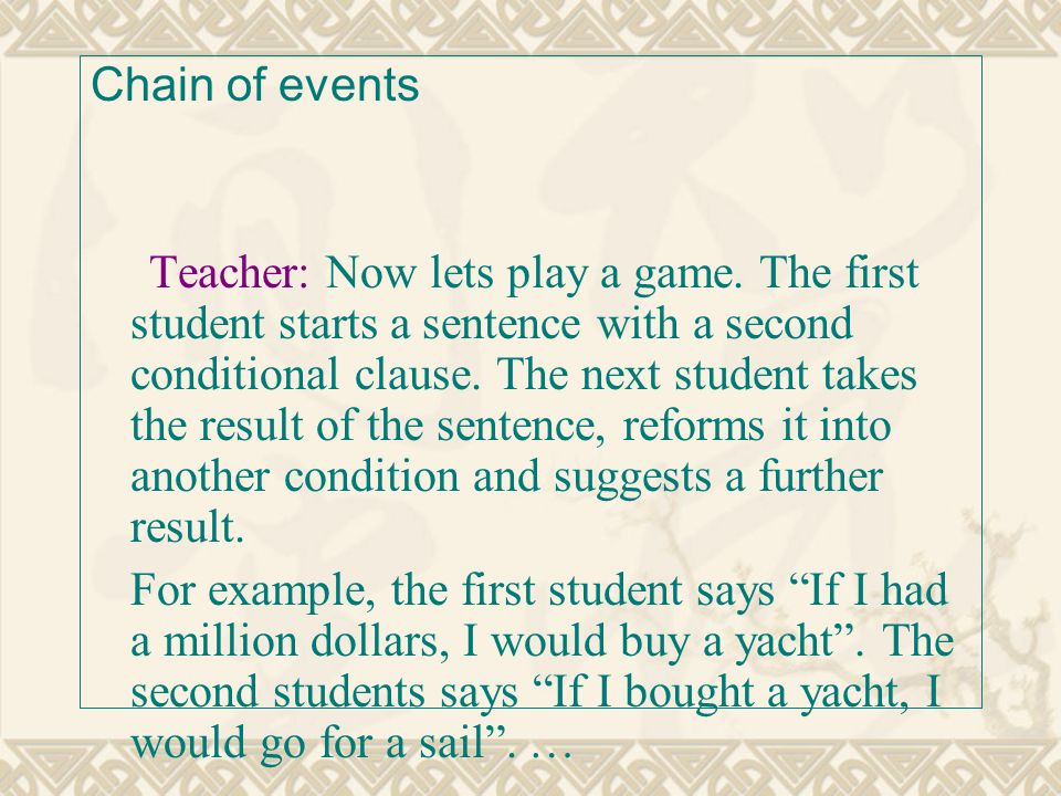 Chain of events Teacher: Now lets play a game. The first student starts a sentence with a second conditional clause. The next student takes the result