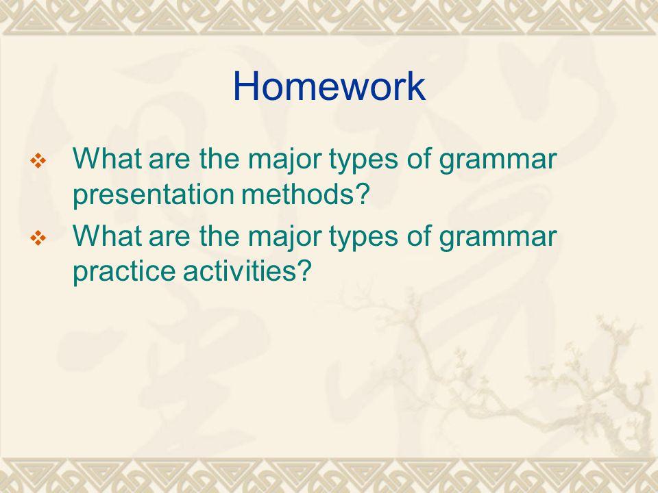 Homework  What are the major types of grammar presentation methods?  What are the major types of grammar practice activities?