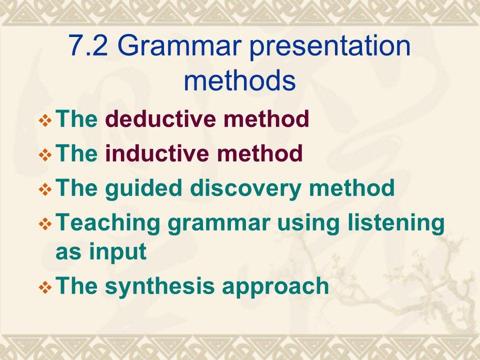 7.2 Grammar presentation methods  The deductive method  The inductive method  The guided discovery method  Teaching grammar using listening as inp