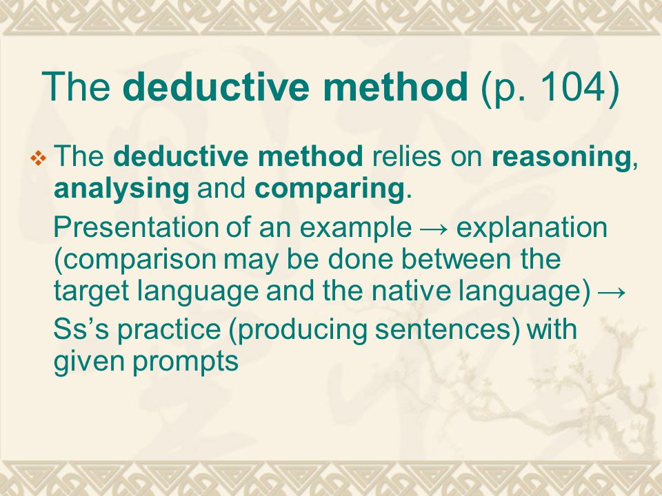 The deductive method (p. 104)  The deductive method relies on reasoning, analysing and comparing. Presentation of an example → explanation (compariso