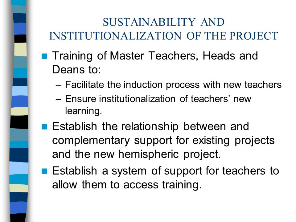 SUSTAINABILITY AND INSTITUTIONALIZATION OF THE PROJECT Training of Master Teachers, Heads and Deans to: –Facilitate the induction process with new teachers –Ensure institutionalization of teachers' new learning.