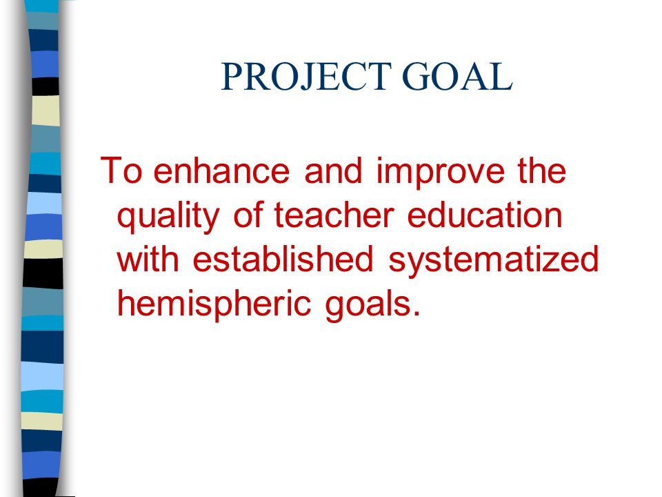 PROJECT GOAL To enhance and improve the quality of teacher education with established systematized hemispheric goals.