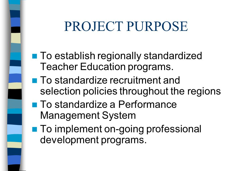 PROJECT PURPOSE To establish regionally standardized Teacher Education programs.