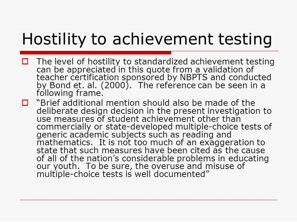 Hostility to achievement testing  The level of hostility to standardized achievement testing can be appreciated in this quote from a validation of teacher certification sponsored by NBPTS and conducted by Bond et.