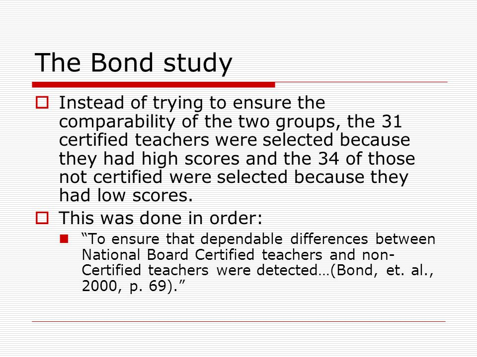 The Bond study  Instead of trying to ensure the comparability of the two groups, the 31 certified teachers were selected because they had high scores and the 34 of those not certified were selected because they had low scores.