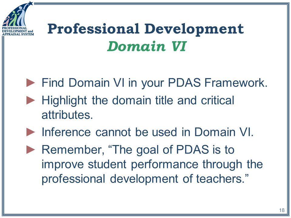 18 Professional Development Domain VI ►Find Domain VI in your PDAS Framework.
