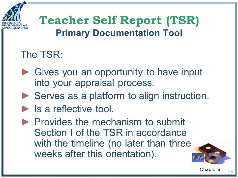 23 Teacher Self Report (TSR) Primary Documentation Tool ►Gives you an opportunity to have input into your appraisal process.